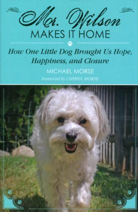 Mr. Wilson Makes It Home: How One Little Dog Brought Us Hope, Happiness, and Closure. Michael Morse