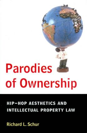 Parodies of Ownership: Hip-Hop Aesthetics and Intellectual Property Law. Richard L. Schur