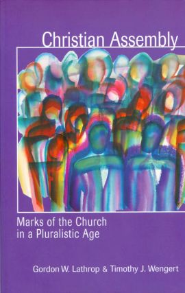 Christian Assembly: Marks of the Church in a Pluralistic Age. Gordon W. Lathrop, Timothy J. Wengert