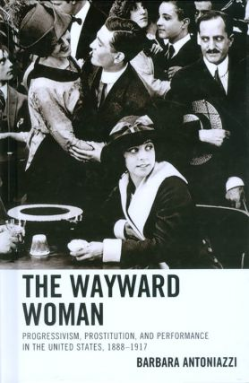 The Wayward Woman: Progressivism, Prostitution, and Performance in the United States,...