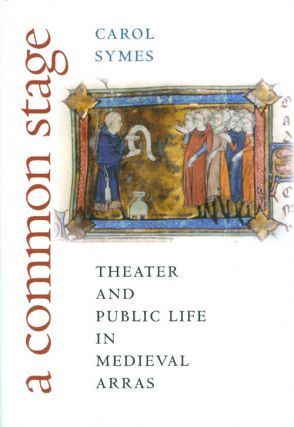 A Common Stage: Theater and Public Life in Medieval Arras. Carol Symes