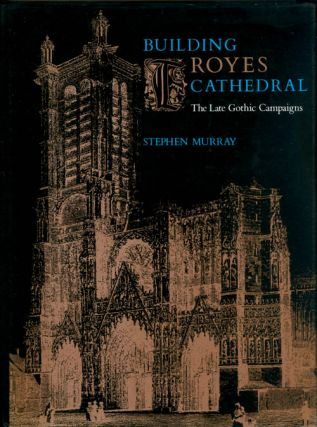 Building Troyes Cathedral: The late Gothic campaigns. Stephen Murray