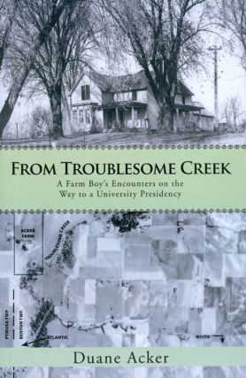 From Troublesome Creek: A Farm Boy's Encounters on the Way to a University Presidency. Duane Acker