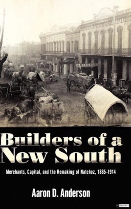 Builders of a New South: Merchants, Capital, and the Remaking of Natchez, 1865?1914. Aaron D....