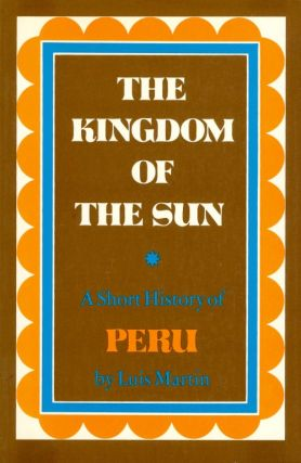 The Kingdom of the Sun: A Short History of Peru. Luis Martin