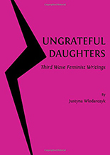Ungrateful Daughters: Third Wave Feminist Writings. Justyna Wlodarczyk