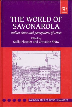The World of Savonarola: Italian Elites and Perceptions of Crisis (Warwick Studies in the...
