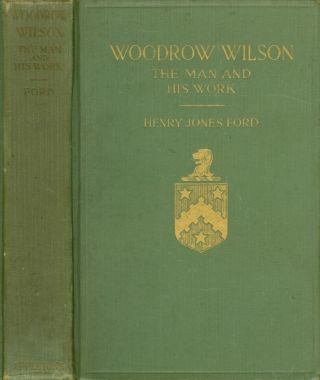 Woodrow Wilson, The Man and His Work: A Biographical Study. Henry Jones Ford