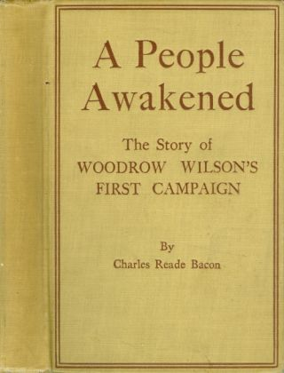 A People Awakened: The Story of Woodrow Wilson's First Campaign. Charles Reade Bacon