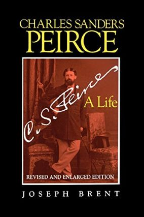 Charles Sanders Peirce: A Life (Revised and Enlarged Edition). Joseph Brent